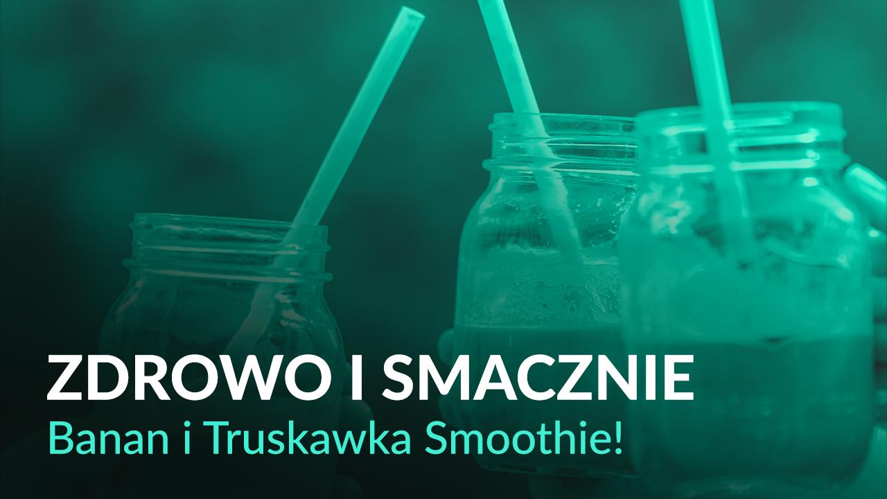 Zdrowo i Smacznie – Banan i Truskawka, Smoothie!